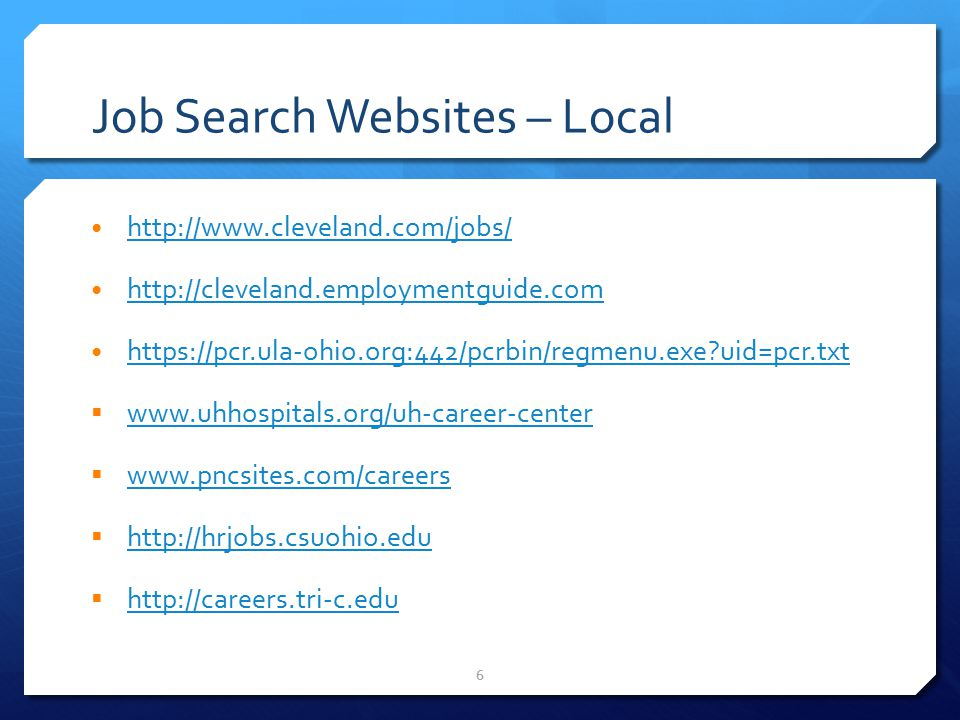 7 Job Search Websites – Local  www.ceogc.org www.ceogc.org  Council Economic Opportunities Greater Cleveland – Job Opportunities updated weekly (and displayed in PNC Fairfax Connection Digital Lab)  www.city.cleveland.oh.us/CityofCleveland/Home/Communit y/CareerCenter/CityofClevelandJobs www.city.cleveland.oh.us/CityofCleveland/Home/Communit y/CareerCenter/CityofClevelandJobs  City of Cleveland – Employment Opportunities  http://hr.cuyahogacounty.us/en-US/employment.aspx http://hr.cuyahogacounty.us/en-US/employment.aspx  Cuyahoga County Employment Opportunities  http://my.clevelandclinic.org/careers/default.aspx http://my.clevelandclinic.org/careers/default.aspx  Careers at the Cleveland Clinic