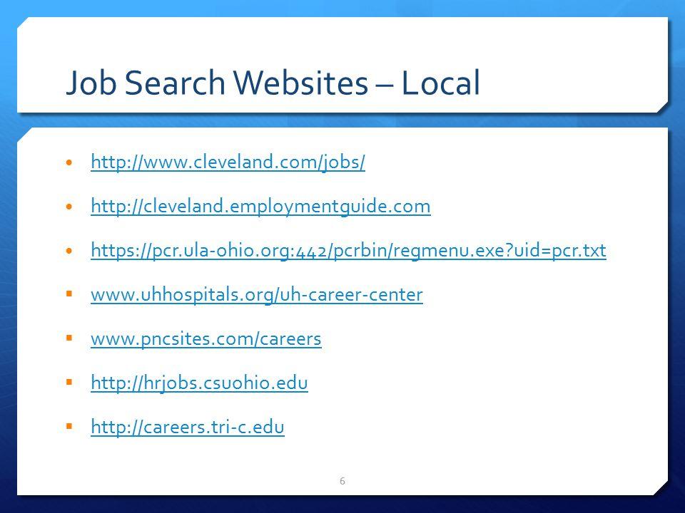 6 Job Search Websites – Local http://www.cleveland.com/jobs/ http://cleveland.employmentguide.com https://pcr.ula-ohio.org:442/pcrbin/regmenu.exe uid=pcr.txt  www.uhhospitals.org/uh-career-center www.uhhospitals.org/uh-career-center  www.pncsites.com/careers www.pncsites.com/careers  http://hrjobs.csuohio.edu http://hrjobs.csuohio.edu  http://careers.tri-c.edu http://careers.tri-c.edu