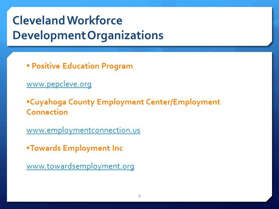 8 Cleveland Workforce Development Organizations  Positive Education Program www.pepcleve.org  Cuyahoga County Employment Center/Employment Connection www.employmentconnection.us  Towards Employment Inc www.towardsemployment.org