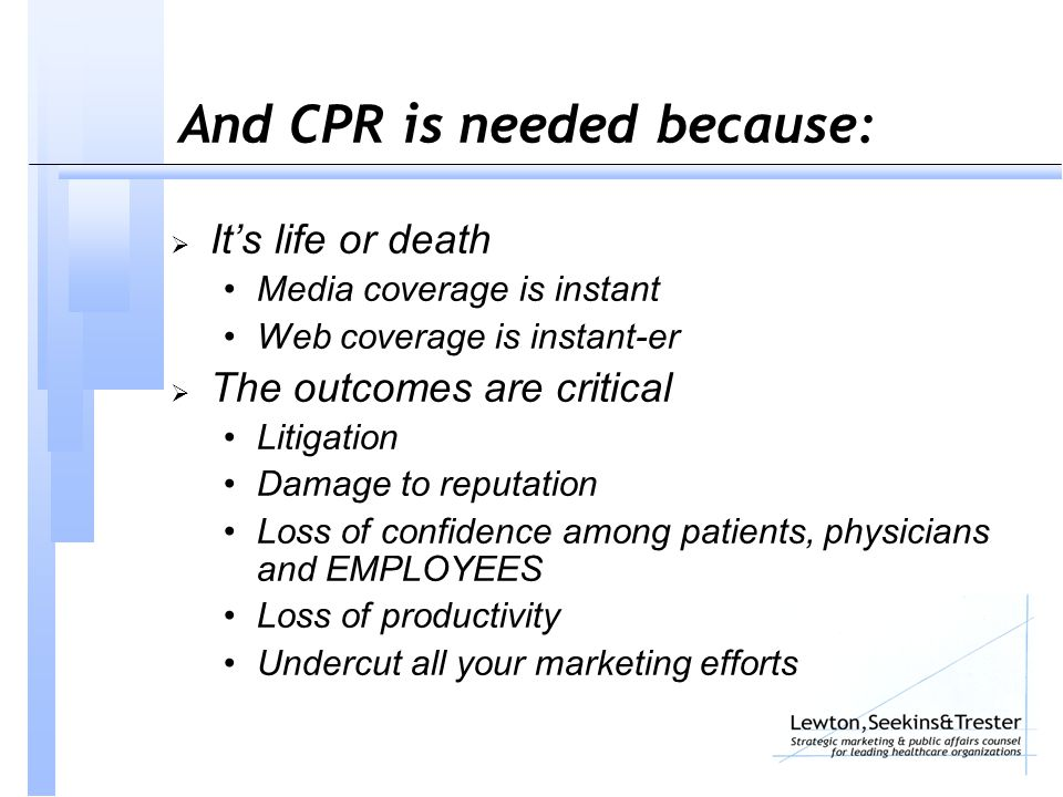 And CPR is needed because:  It's life or death Media coverage is instant Web coverage is instant-er  The outcomes are critical Litigation Damage to reputation Loss of confidence among patients, physicians and EMPLOYEES Loss of productivity Undercut all your marketing efforts