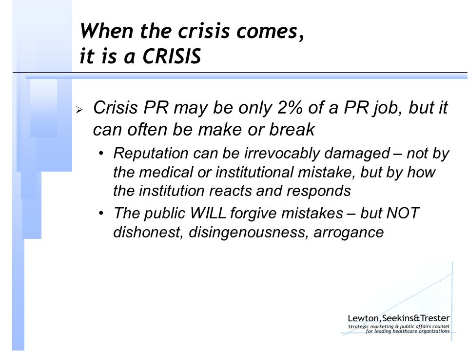 When the crisis comes, it is a CRISIS  Crisis PR may be only 2% of a PR job, but it can often be make or break Reputation can be irrevocably damaged – not by the medical or institutional mistake, but by how the institution reacts and responds The public WILL forgive mistakes – but NOT dishonest, disingenousness, arrogance