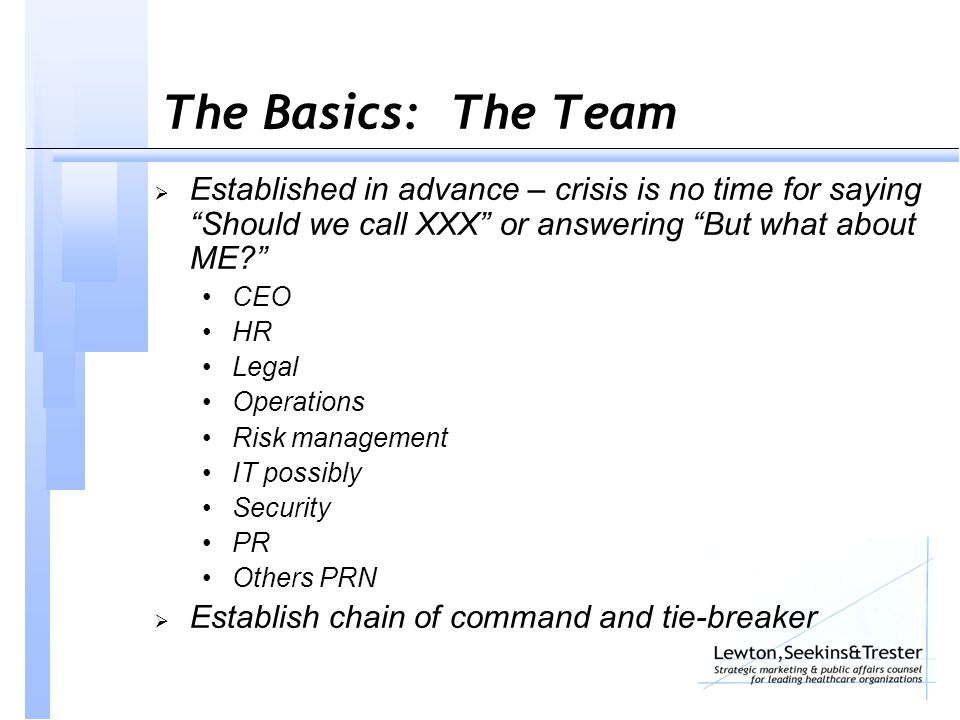 The Basics: The Team  Established in advance – crisis is no time for saying Should we call XXX or answering But what about ME CEO HR Legal Operations Risk management IT possibly Security PR Others PRN  Establish chain of command and tie-breaker