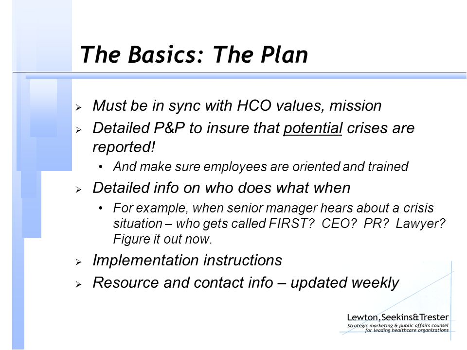 The Basics: The Plan  Must be in sync with HCO values, mission  Detailed P&P to insure that potential crises are reported.