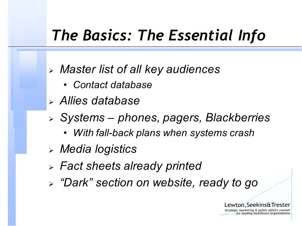 The Basics: The Essential Info  Master list of all key audiences Contact database  Allies database  Systems – phones, pagers, Blackberries With fall-back plans when systems crash  Media logistics  Fact sheets already printed  Dark section on website, ready to go