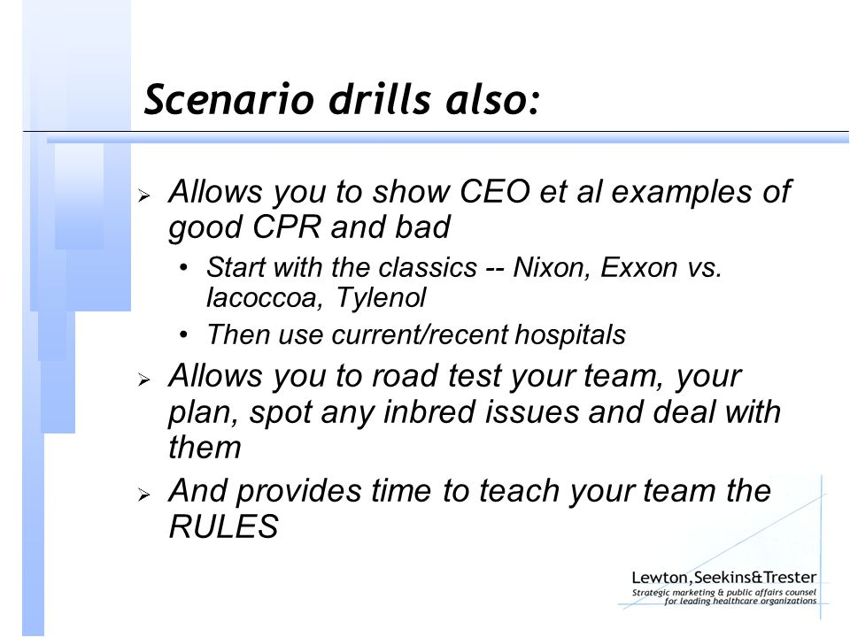 Scenario drills also:  Allows you to show CEO et al examples of good CPR and bad Start with the classics -- Nixon, Exxon vs.