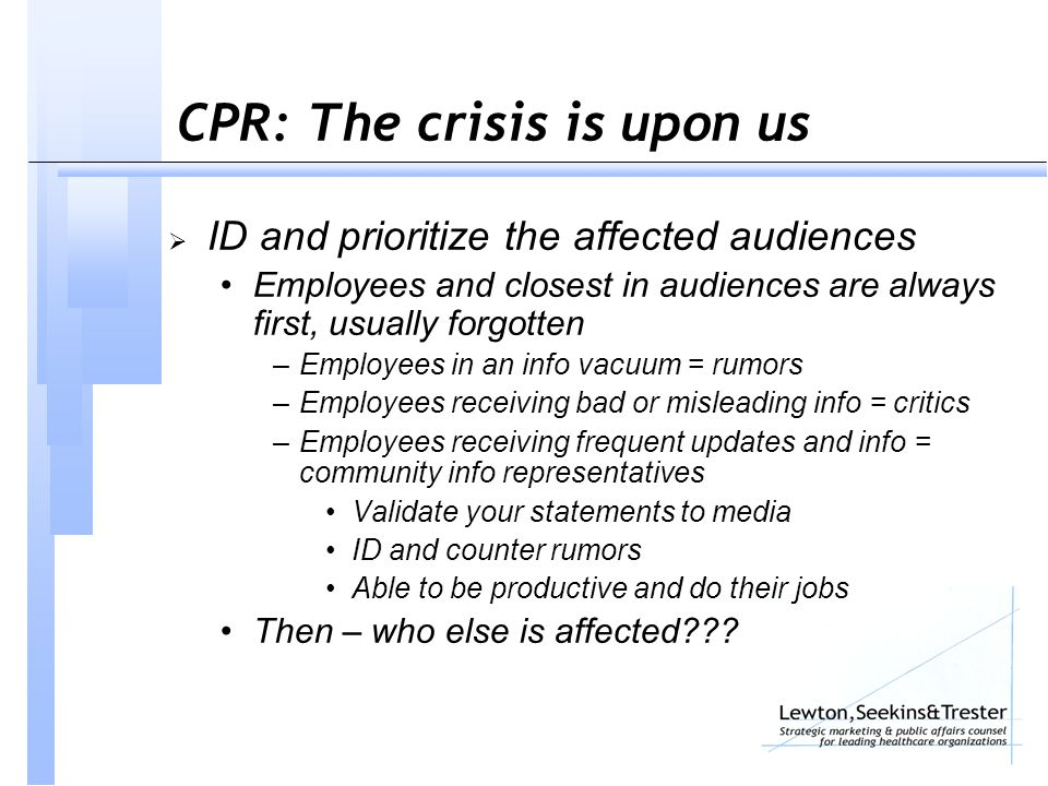 CPR: The crisis is upon us  ID and prioritize the affected audiences Employees and closest in audiences are always first, usually forgotten –Employees in an info vacuum = rumors –Employees receiving bad or misleading info = critics –Employees receiving frequent updates and info = community info representatives Validate your statements to media ID and counter rumors Able to be productive and do their jobs Then – who else is affected