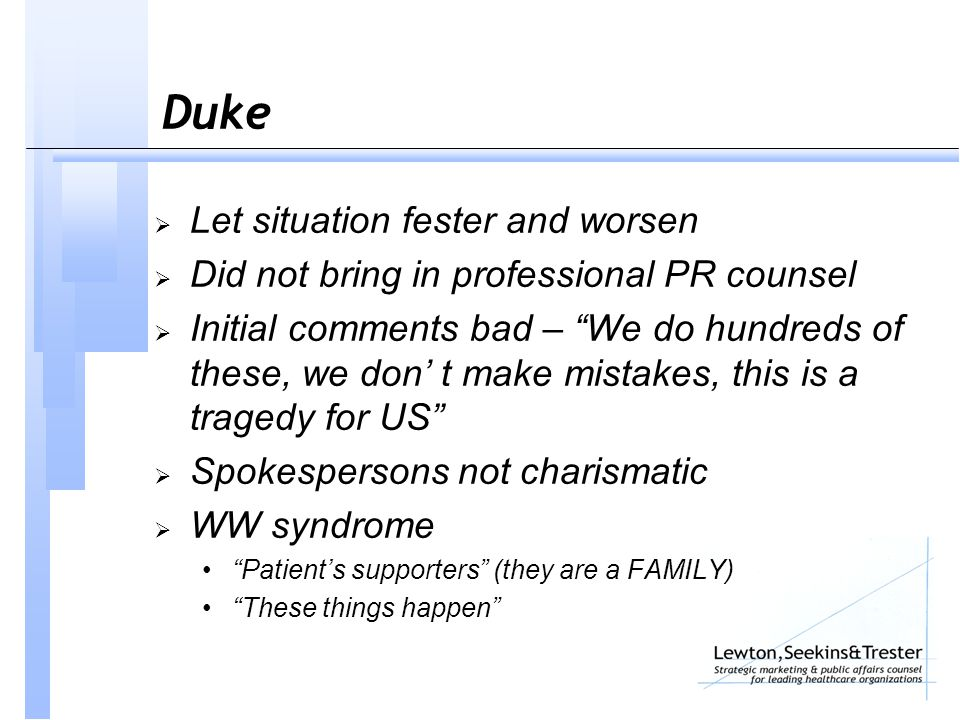 Duke  Let situation fester and worsen  Did not bring in professional PR counsel  Initial comments bad – We do hundreds of these, we don' t make mistakes, this is a tragedy for US  Spokespersons not charismatic  WW syndrome Patient's supporters (they are a FAMILY) These things happen