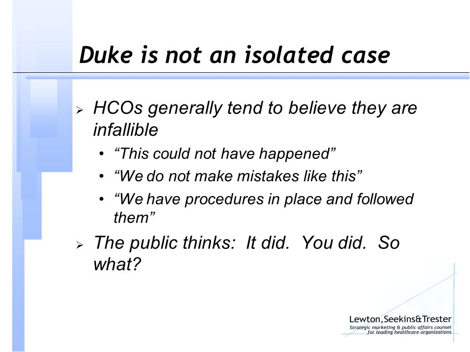 Duke is not an isolated case  HCOs generally tend to believe they are infallible This could not have happened We do not make mistakes like this We have procedures in place and followed them  The public thinks: It did.
