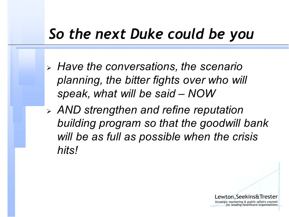 So the next Duke could be you  Have the conversations, the scenario planning, the bitter fights over who will speak, what will be said – NOW  AND strengthen and refine reputation building program so that the goodwill bank will be as full as possible when the crisis hits!