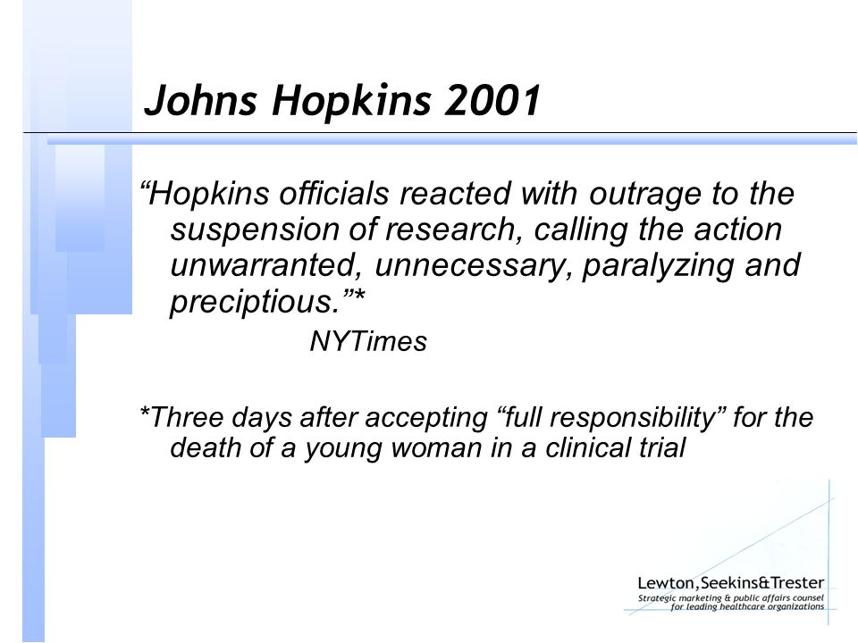 Johns Hopkins 2001 Hopkins officials reacted with outrage to the suspension of research, calling the action unwarranted, unnecessary, paralyzing and preciptious. * NYTimes *Three days after accepting full responsibility for the death of a young woman in a clinical trial
