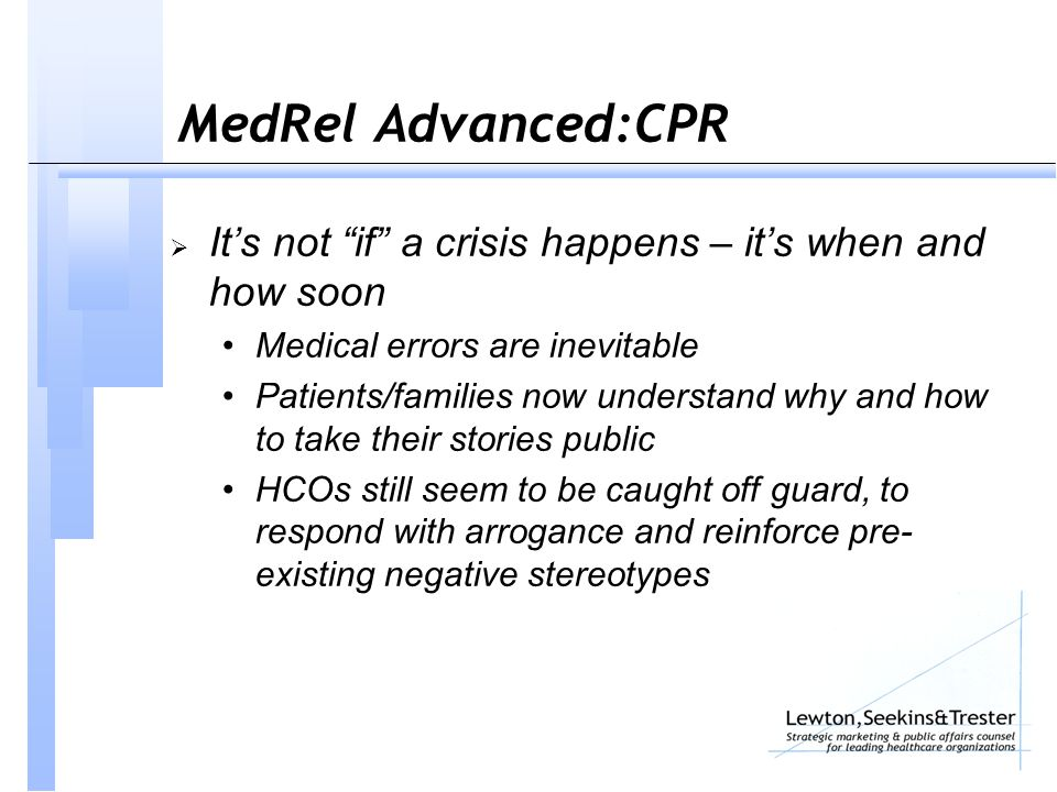 MedRel Advanced:CPR  It's not if a crisis happens – it's when and how soon Medical errors are inevitable Patients/families now understand why and how to take their stories public HCOs still seem to be caught off guard, to respond with arrogance and reinforce pre- existing negative stereotypes