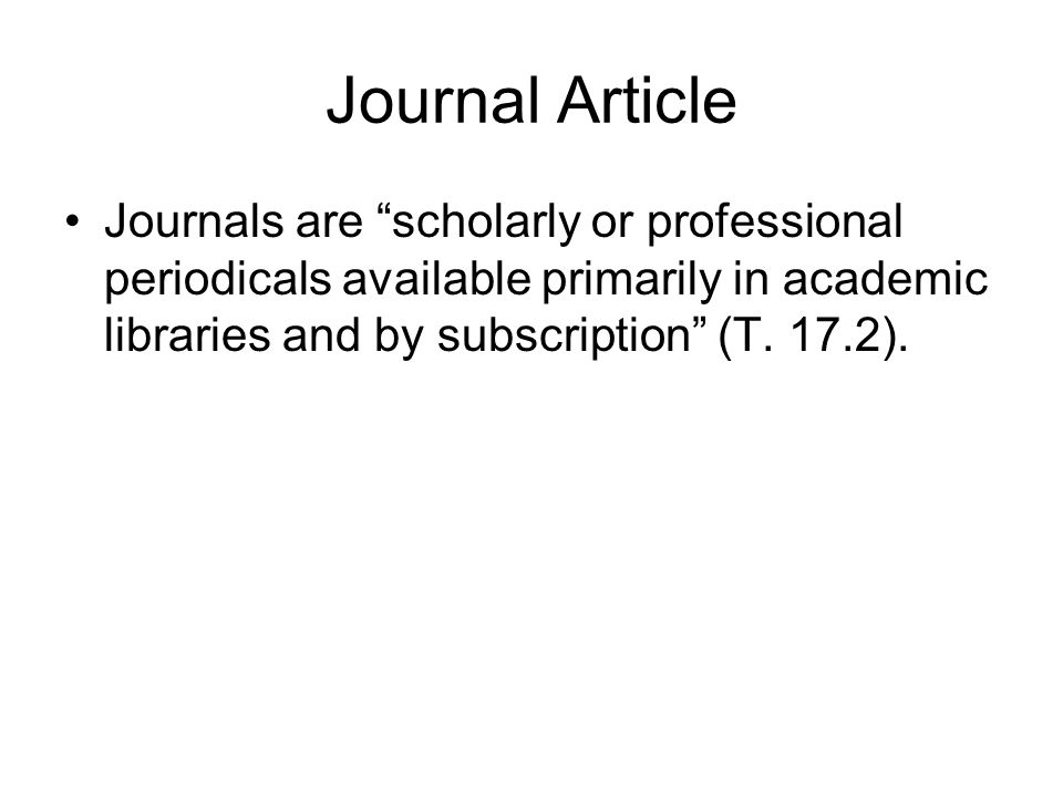 "Journal Article Journals are ""scholarly or professional periodicals available primarily in academic libraries and by subscription"" (T. 17.2)."