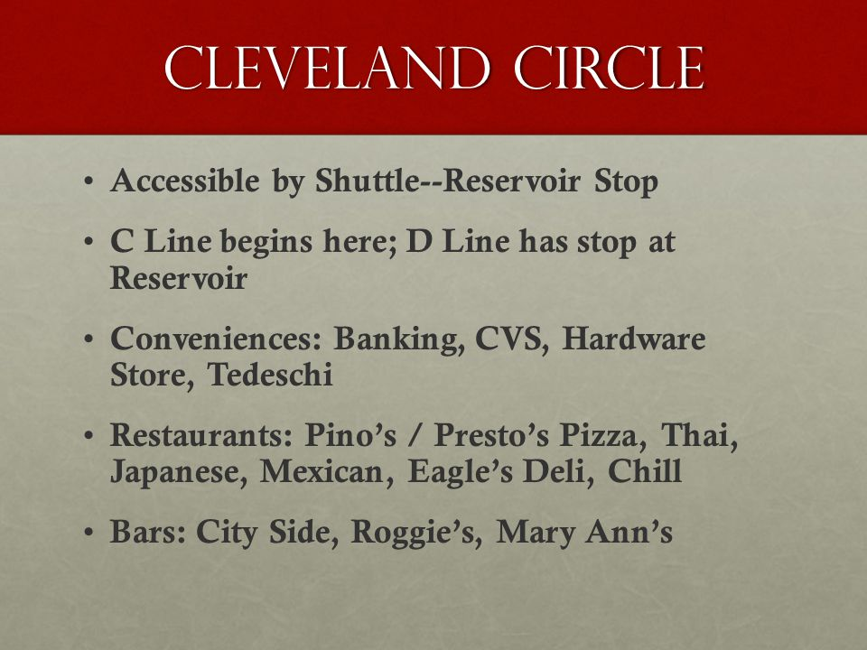 Cleveland Circle Accessible by Shuttle--Reservoir Stop C Line begins here; D Line has stop at Reservoir Conveniences: Banking, CVS, Hardware Store, Tedeschi Restaurants: Pino's / Presto's Pizza, Thai, Japanese, Mexican, Eagle's Deli, Chill Bars: City Side, Roggie's, Mary Ann's