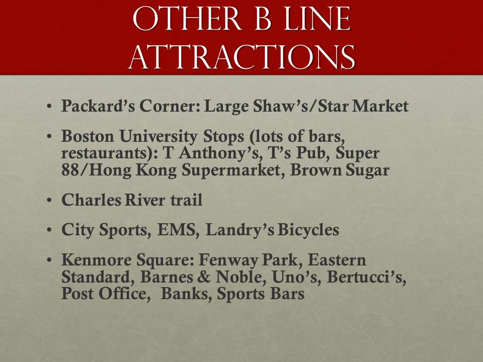 Other B Line Attractions Packard's Corner: Large Shaw's/Star Market Boston University Stops (lots of bars, restaurants): T Anthony's, T's Pub, Super 88/Hong Kong Supermarket, Brown Sugar Charles River trail City Sports, EMS, Landry's Bicycles Kenmore Square: Fenway Park, Eastern Standard, Barnes & Noble, Uno's, Bertucci's, Post Office, Banks, Sports Bars