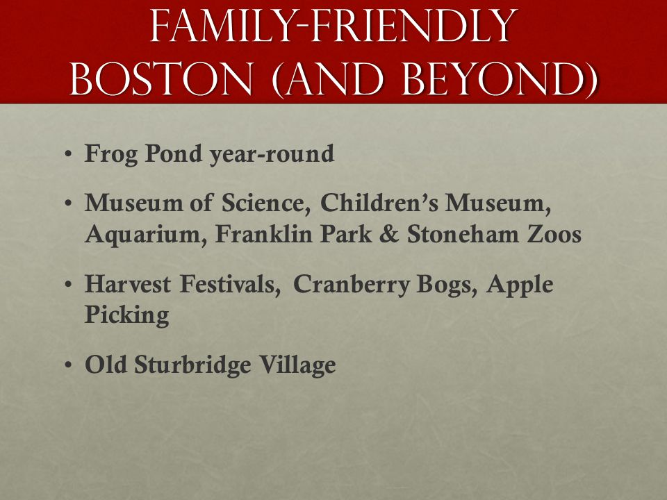 Family-friendly boston (and Beyond) Frog Pond year-round Museum of Science, Children's Museum, Aquarium, Franklin Park & Stoneham Zoos Harvest Festivals, Cranberry Bogs, Apple Picking Old Sturbridge Village