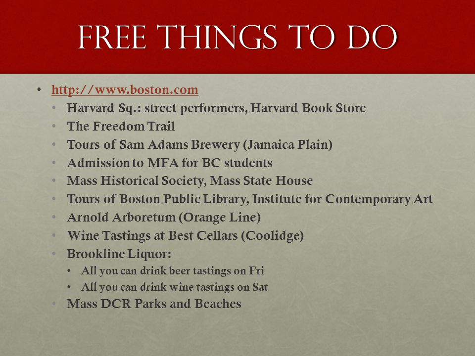 Free things to do http://www.boston.com Harvard Sq.: street performers, Harvard Book Store The Freedom Trail Tours of Sam Adams Brewery (Jamaica Plain) Admission to MFA for BC students Mass Historical Society, Mass State House Tours of Boston Public Library, Institute for Contemporary Art Arnold Arboretum (Orange Line) Wine Tastings at Best Cellars (Coolidge) Brookline Liquor: All you can drink beer tastings on Fri All you can drink wine tastings on Sat Mass DCR Parks and Beaches