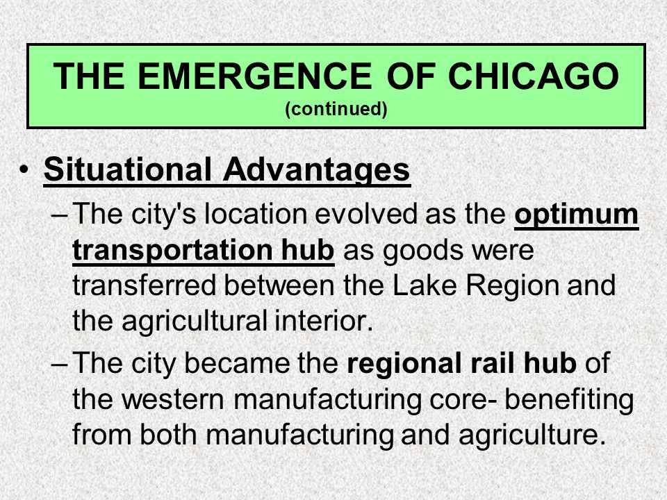 THE EMERGENCE OF CHICAGO (continued) Situational Advantages –The city s location evolved as the optimum transportation hub as goods were transferred between the Lake Region and the agricultural interior.