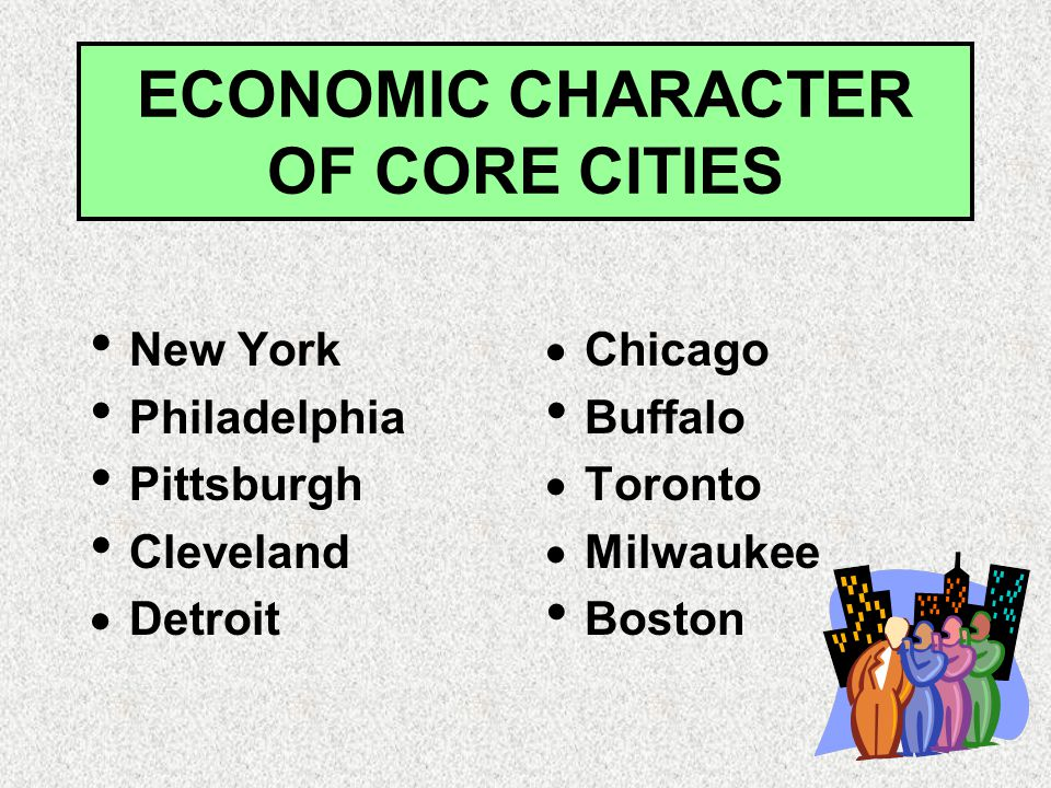 ECONOMIC CHARACTER OF CORE CITIES New York Philadelphia Pittsburgh Cleveland  Detroit  Chicago Buffalo  Toronto  Milwaukee Boston