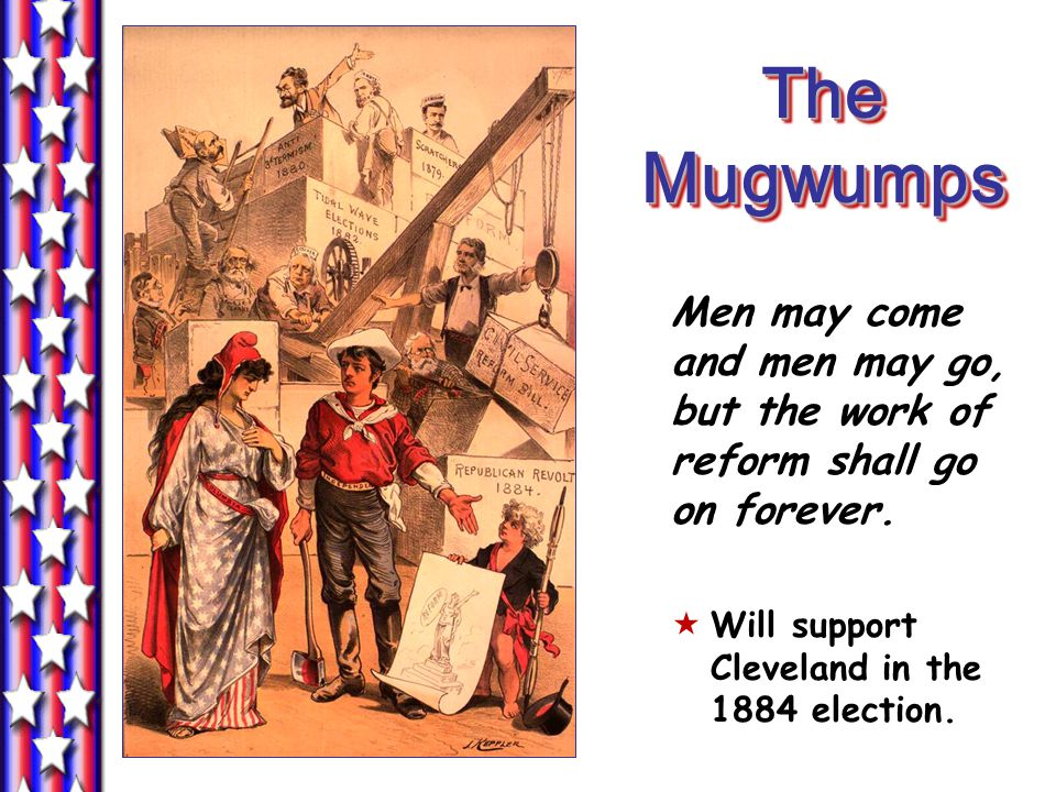 The Mugwumps Men may come and men may go, but the work of reform shall go on forever.
