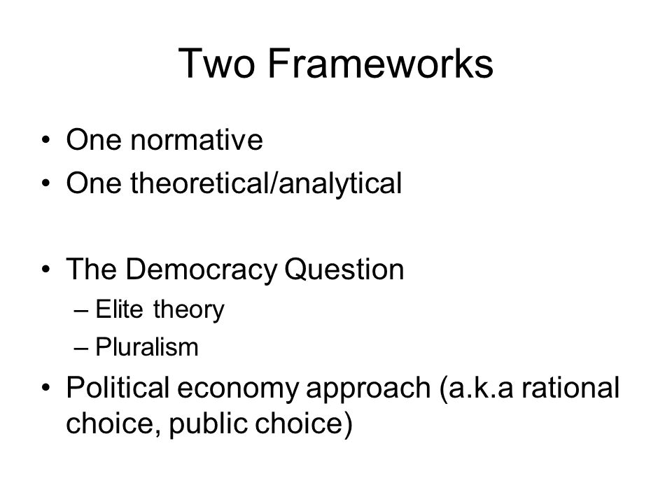 Two Frameworks One normative One theoretical/analytical The Democracy Question –Elite theory –Pluralism Political economy approach (a.k.a rational cho