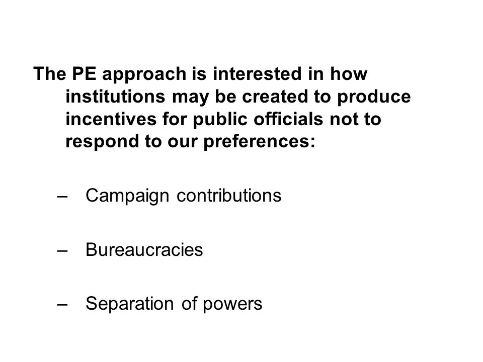 The PE approach is interested in how institutions may be created to produce incentives for public officials not to respond to our preferences: –Campai