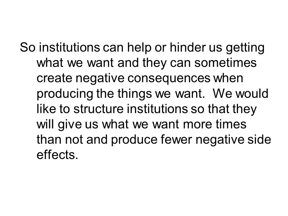So institutions can help or hinder us getting what we want and they can sometimes create negative consequences when producing the things we want. We w