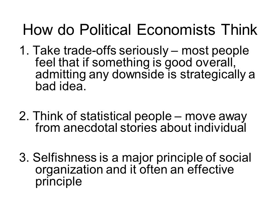 How do Political Economists Think 1. Take trade-offs seriously – most people feel that if something is good overall, admitting any downside is strateg