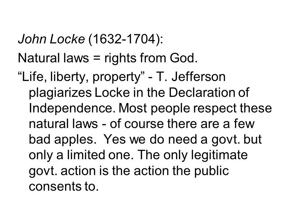 "John Locke (1632-1704): Natural laws = rights from God. ""Life, liberty, property"" - T. Jefferson plagiarizes Locke in the Declaration of Independence."