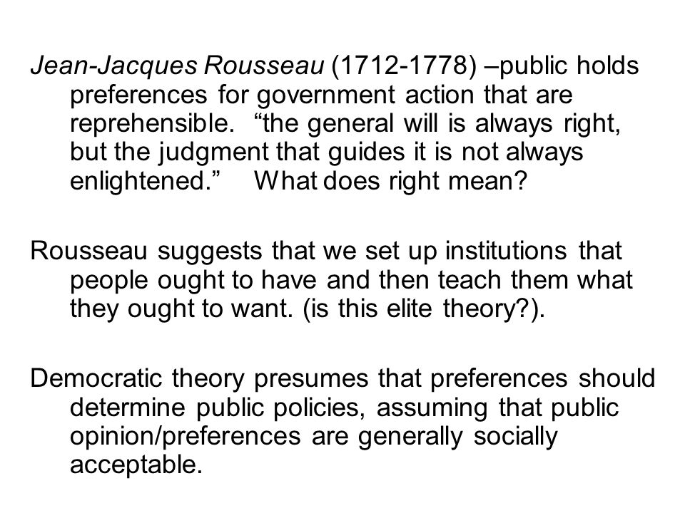"Jean-Jacques Rousseau (1712-1778) –public holds preferences for government action that are reprehensible. ""the general will is always right, but the j"