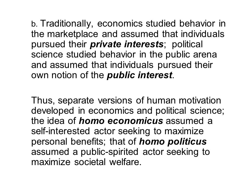 b. Traditionally, economics studied behavior in the marketplace and assumed that individuals pursued their private interests; political science studie