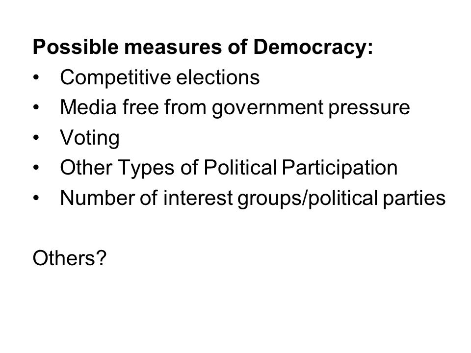 Possible measures of Democracy: Competitive elections Media free from government pressure Voting Other Types of Political Participation Number of inte