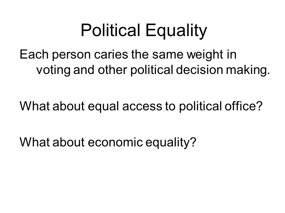 Political Equality Each person caries the same weight in voting and other political decision making. What about equal access to political office? What