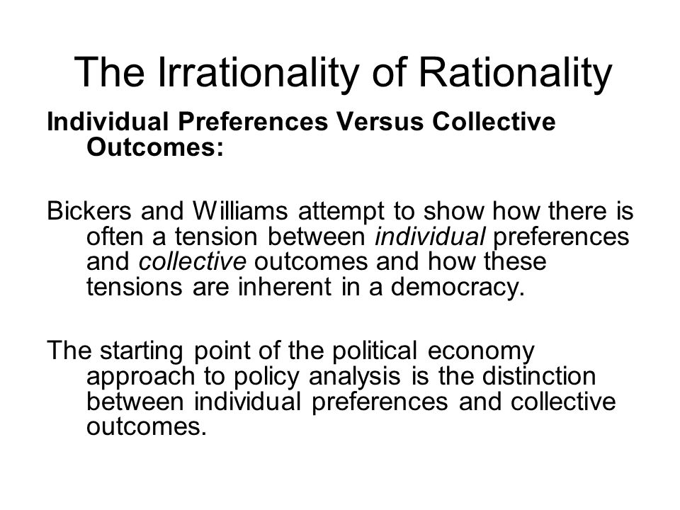 The Irrationality of Rationality Individual Preferences Versus Collective Outcomes: Bickers and Williams attempt to show how there is often a tension