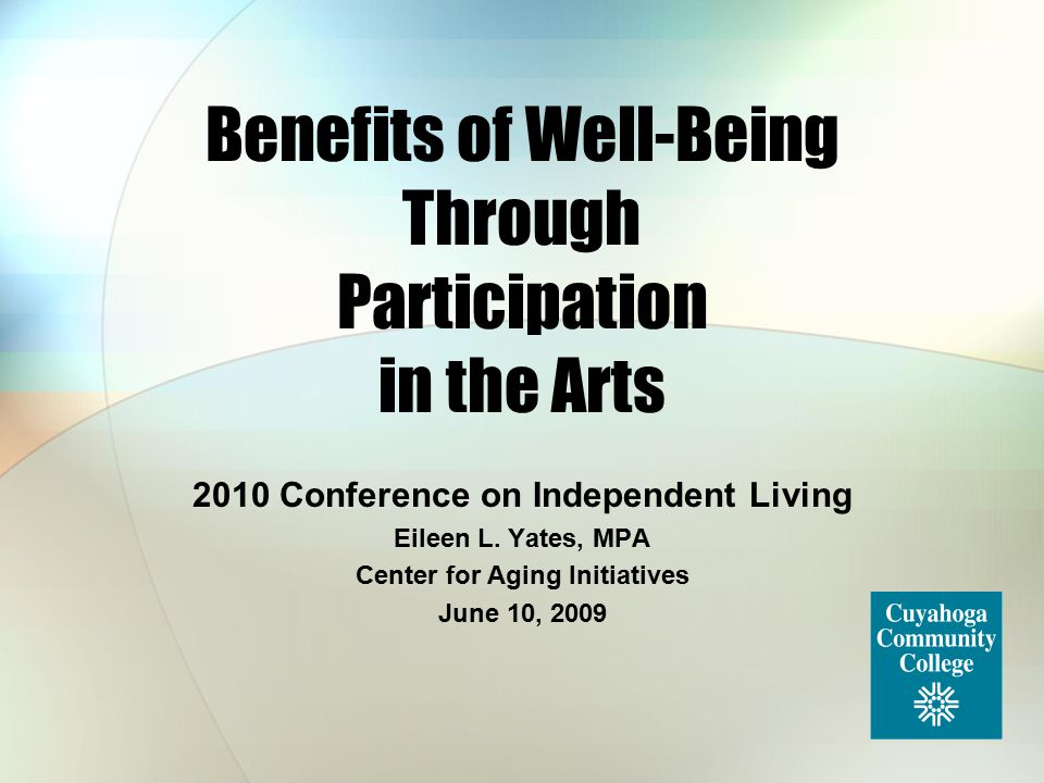 Benefits of Well-Being Through Participation in the Arts 2010 Conference on Independent Living Eileen L. Yates, MPA Center for Aging Initiatives June