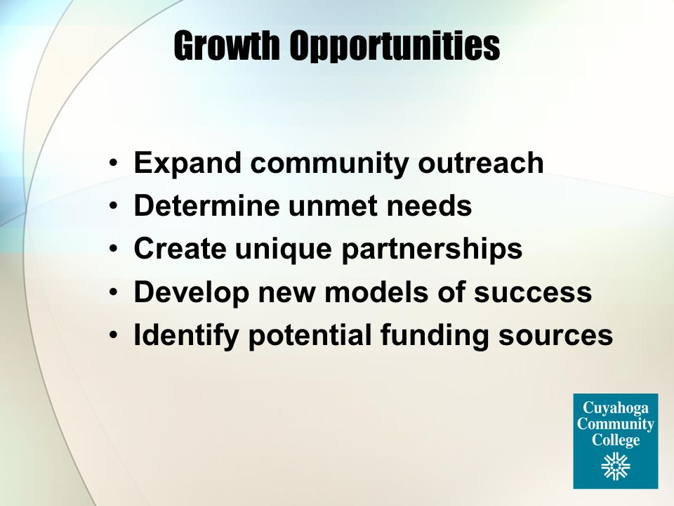 Growth Opportunities Expand community outreach Determine unmet needs Create unique partnerships Develop new models of success Identify potential fundi