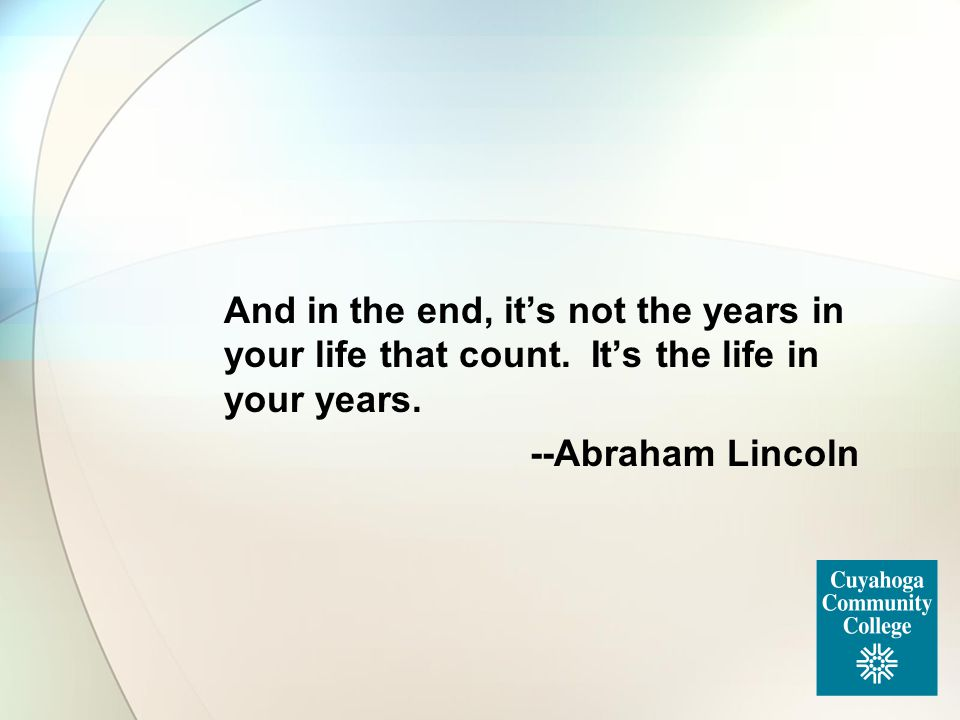 And in the end, it's not the years in your life that count. It's the life in your years. --Abraham Lincoln
