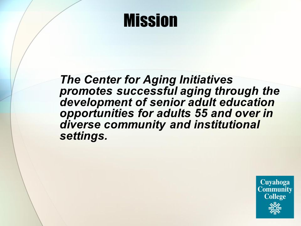 Mission The Center for Aging Initiatives promotes successful aging through the development of senior adult education opportunities for adults 55 and o