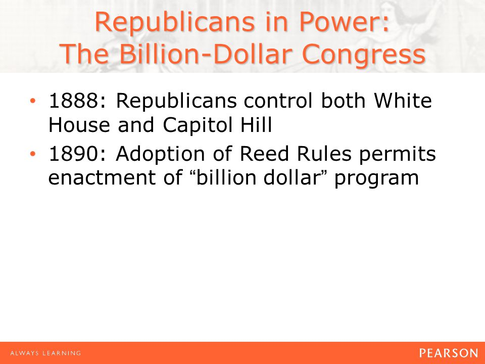 1888: Republicans control both White House and Capitol Hill 1890: Adoption of Reed Rules permits enactment of billion dollar program