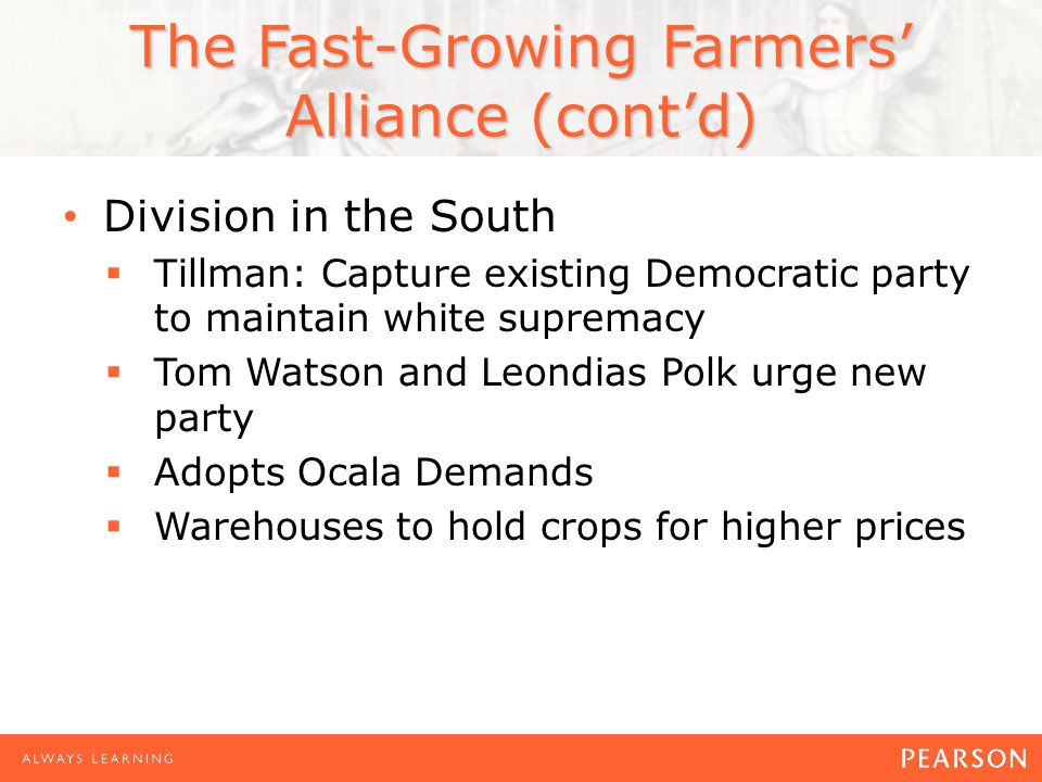 The Fast-Growing Farmers' Alliance (cont'd) Division in the South  Tillman: Capture existing Democratic party to maintain white supremacy  Tom Watson and Leondias Polk urge new party  Adopts Ocala Demands  Warehouses to hold crops for higher prices