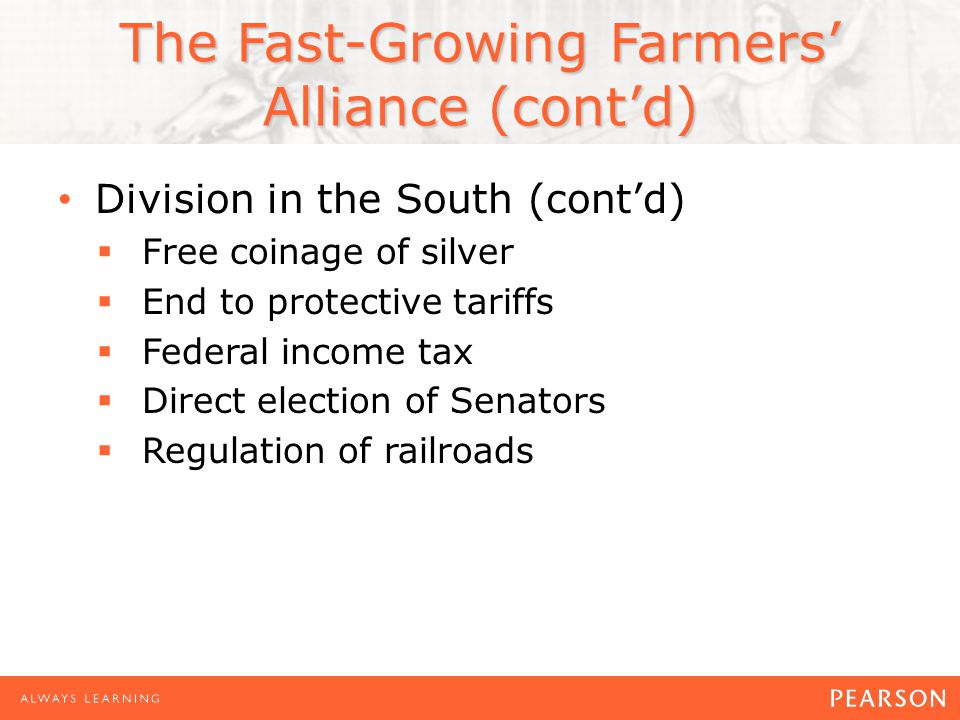 The Fast-Growing Farmers' Alliance (cont'd) Division in the South (cont'd)  Free coinage of silver  End to protective tariffs  Federal income tax  Direct election of Senators  Regulation of railroads