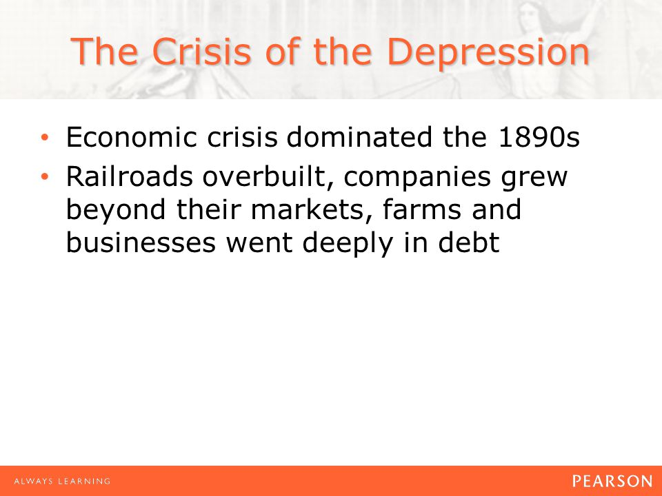 Economic crisis dominated the 1890s Railroads overbuilt, companies grew beyond their markets, farms and businesses went deeply in debt