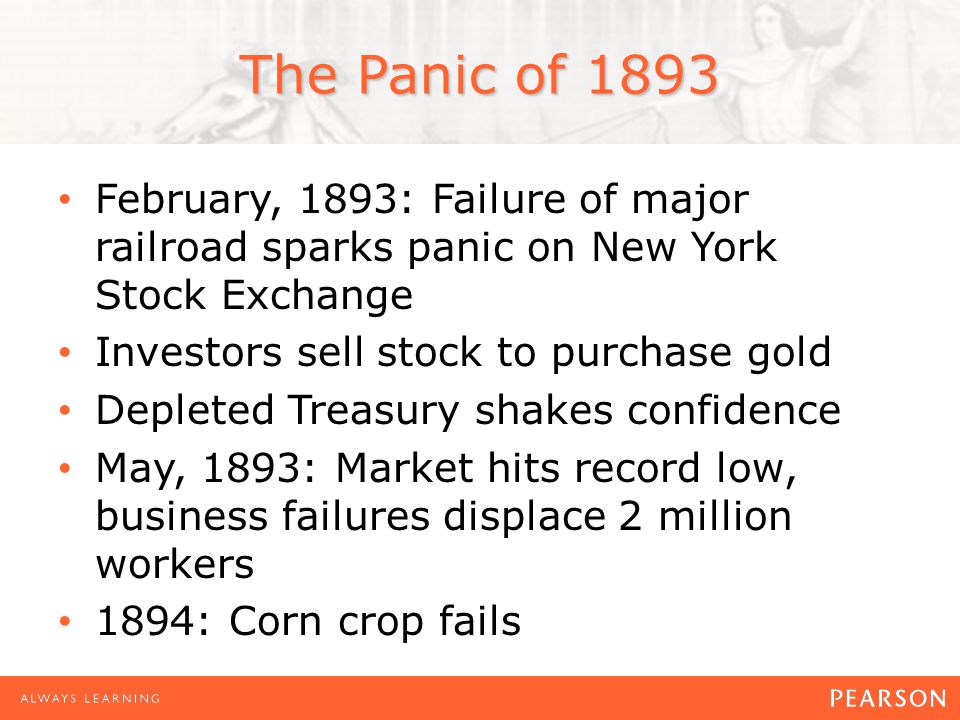 The Panic of 1893 February, 1893: Failure of major railroad sparks panic on New York Stock Exchange Investors sell stock to purchase gold Depleted Treasury shakes confidence May, 1893: Market hits record low, business failures displace 2 million workers 1894: Corn crop fails