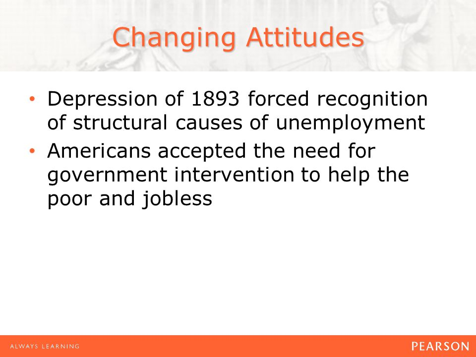 Depression of 1893 forced recognition of structural causes of unemployment Americans accepted the need for government intervention to help the poor and jobless