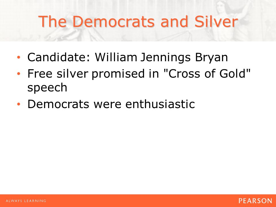 The Democrats and Silver Candidate: William Jennings Bryan Free silver promised in Cross of Gold speech Democrats were enthusiastic