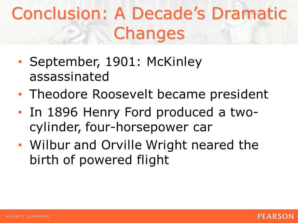 September, 1901: McKinley assassinated Theodore Roosevelt became president In 1896 Henry Ford produced a two- cylinder, four-horsepower car Wilbur and Orville Wright neared the birth of powered flight