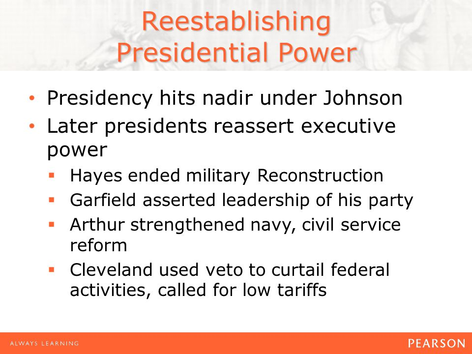 Reestablishing Presidential Power Presidency hits nadir under Johnson Later presidents reassert executive power  Hayes ended military Reconstruction  Garfield asserted leadership of his party  Arthur strengthened navy, civil service reform  Cleveland used veto to curtail federal activities, called for low tariffs