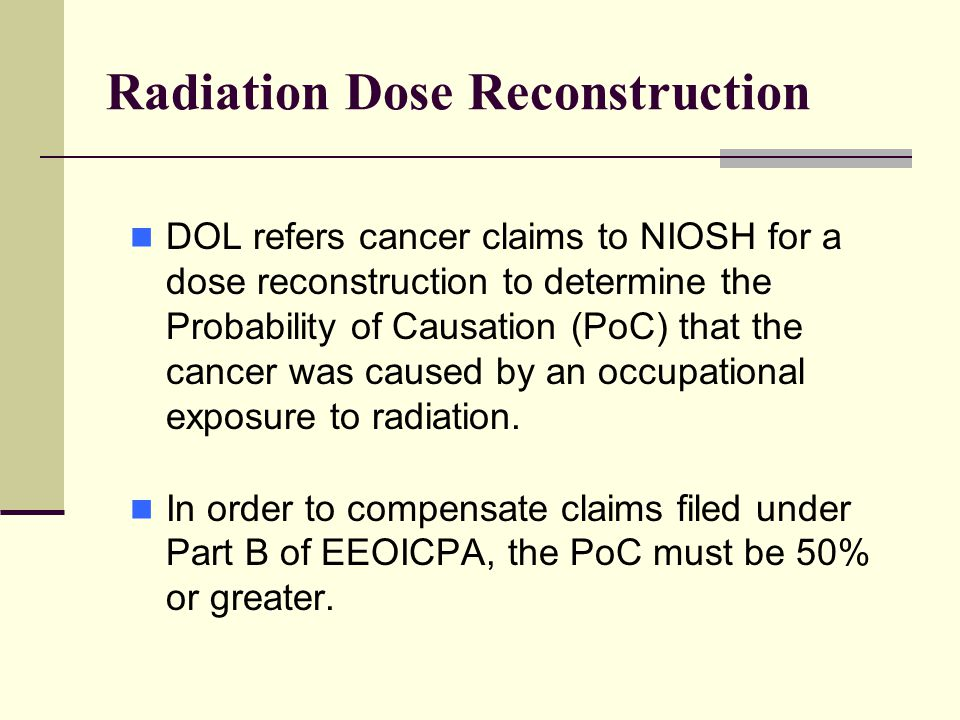 Radiation Dose Reconstruction DOL refers cancer claims to NIOSH for a dose reconstruction to determine the Probability of Causation (PoC) that the cancer was caused by an occupational exposure to radiation.