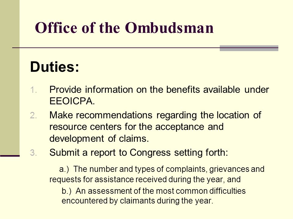 Office of the Ombudsman Duties: 1. Provide information on the benefits available under EEOICPA.