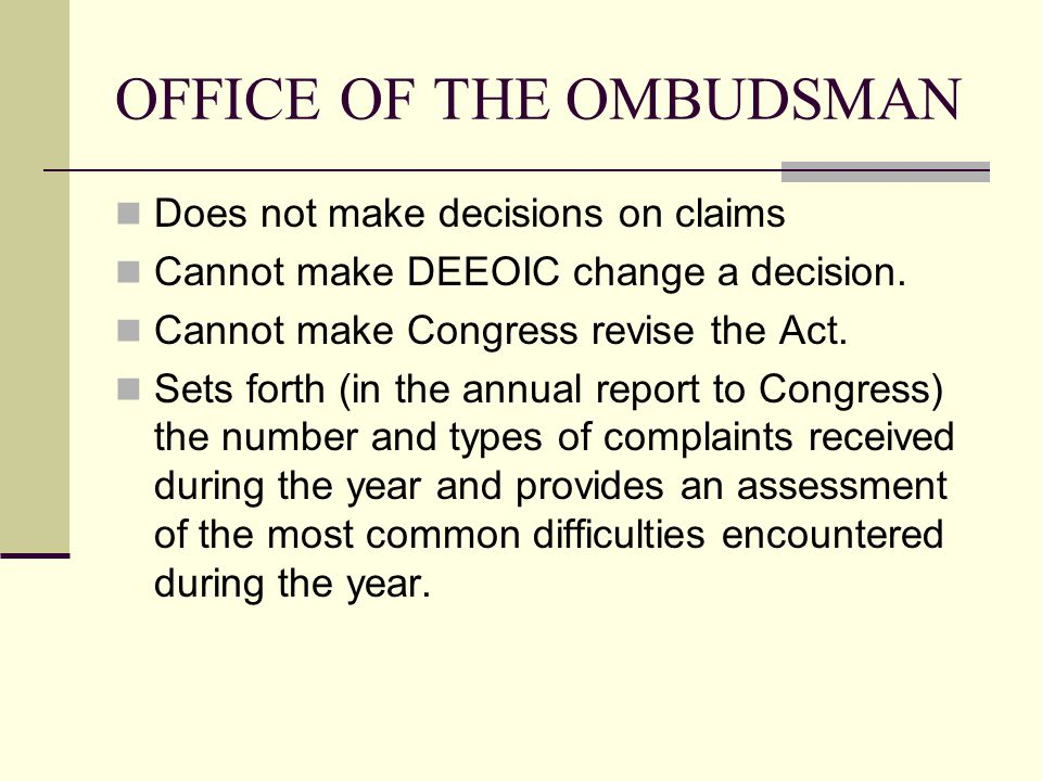 OFFICE OF THE OMBUDSMAN Does not make decisions on claims Cannot make DEEOIC change a decision.
