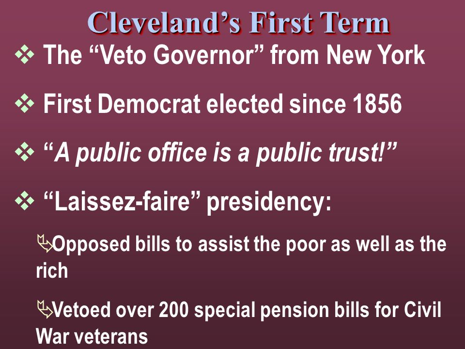 Cleveland's First Term  The Veto Governor from New York  First Democrat elected since 1856  A public office is a public trust!  Laissez-faire presidency:  Opposed bills to assist the poor as well as the rich  Vetoed over 200 special pension bills for Civil War veterans